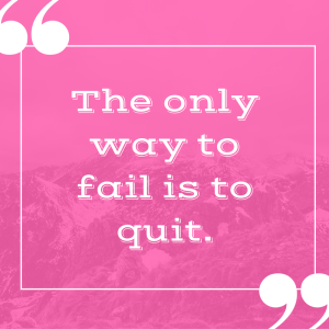 The only way to fail is to Quit!